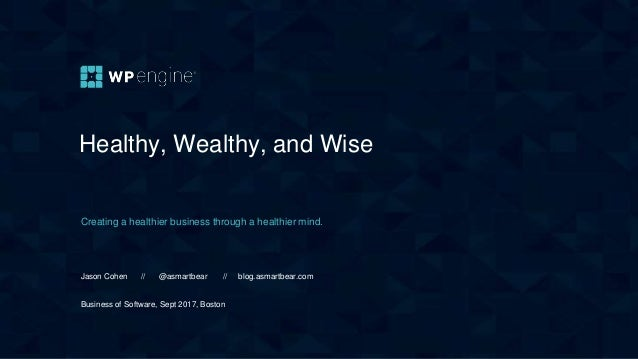 Healthy, Wealthy, and Wise Creating a healthier business through a healthier mind. Jason Cohen // @asmartbear // blog.asma...