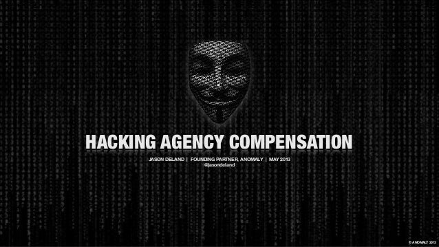 HACKING AGENCY COMPENSATION JASON DELAND | FOUNDING PARTNER, ANOMALY | MAY 2013 @jasondeland © ANOMALY 2013