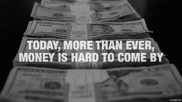 TODAY, MORE THAN EVER, MONEY IS HARD TO COME BY © ANOMALY 2013