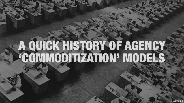 A QUICK HISTORY OF AGENCY 'COMMODITIZATION' MODELS © ANOMALY 2013