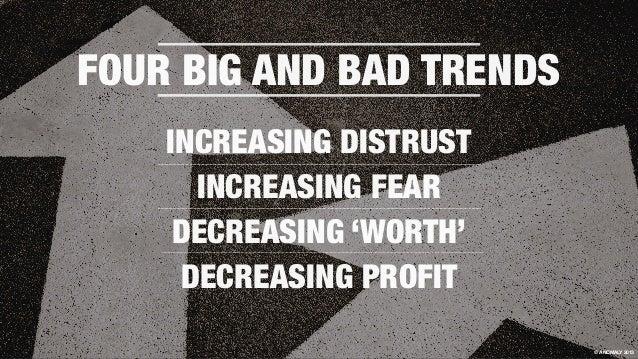 INCREASING DISTRUST INCREASING FEAR DECREASING 'WORTH' DECREASING PROFIT FOUR BIG AND BAD TRENDS © ANOMALY 2013