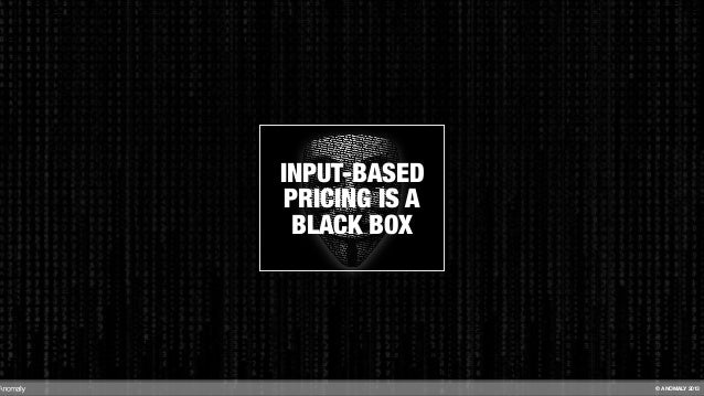 INPUT-BASED PRICING IS A BLACK BOX © ANOMALY 2013