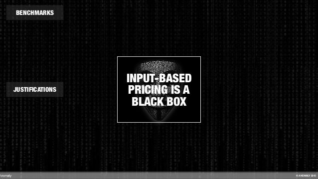 INPUT-BASED PRICING IS A BLACK BOX BENCHMARKS JUSTIFICATIONS © ANOMALY 2013