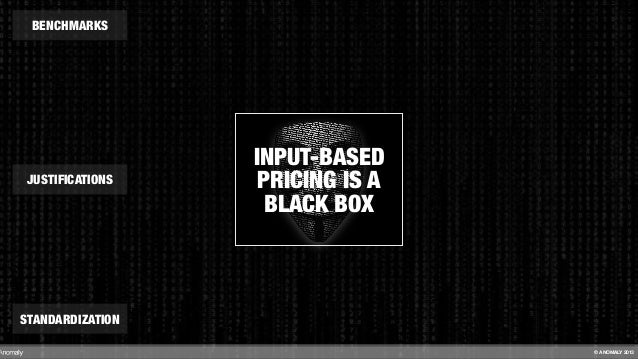 INPUT-BASED PRICING IS A BLACK BOX BENCHMARKS STANDARDIZATION JUSTIFICATIONS © ANOMALY 2013