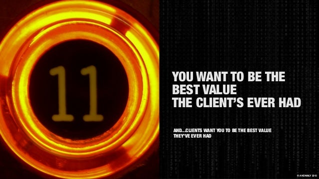 YOU WANT TO BE THE BEST VALUE THE CLIENT'S EVER HAD © ANOMALY 2013 AND...CLIENTS WANT YOU TO BE THE BEST VALUE THEY'VE EVE...