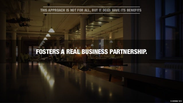 THIS APPROACH IS NOT FOR ALL, BUT IT DOES HAVE ITS BENEFITS FOSTERS A REAL BUSINESS PARTNERSHIP. © ANOMALY 2013