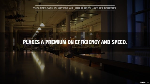 PLACES A PREMIUM ON EFFICIENCY AND SPEED. THIS APPROACH IS NOT FOR ALL, BUT IT DOES HAVE ITS BENEFITS © ANOMALY 2013