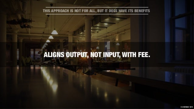 ALIGNS OUTPUT, NOT INPUT, WITH FEE. THIS APPROACH IS NOT FOR ALL, BUT IT DOES HAVE ITS BENEFITS © ANOMALY 2013