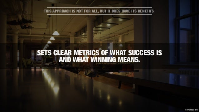 SETS CLEAR METRICS OF WHAT SUCCESS IS AND WHAT WINNING MEANS. THIS APPROACH IS NOT FOR ALL, BUT IT DOES HAVE ITS BENEFITS ...