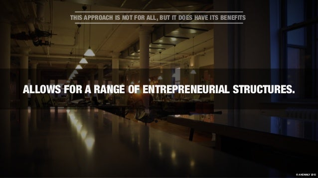 ALLOWS FOR A RANGE OF ENTREPRENEURIAL STRUCTURES. THIS APPROACH IS NOT FOR ALL, BUT IT DOES HAVE ITS BENEFITS © ANOMALY 20...