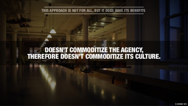 DOESN'T COMMODITIZE THE AGENCY, THEREFORE DOESN'T COMMODITIZE ITS CULTURE. THIS APPROACH IS NOT FOR ALL, BUT IT DOES HAVE ...