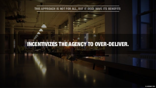 INCENTIVIZES THE AGENCY TO OVER-DELIVER. THIS APPROACH IS NOT FOR ALL, BUT IT DOES HAVE ITS BENEFITS © ANOMALY 2013