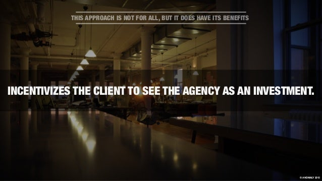 INCENTIVIZES THE CLIENT TO SEE THE AGENCY AS AN INVESTMENT. THIS APPROACH IS NOT FOR ALL, BUT IT DOES HAVE ITS BENEFITS © ...