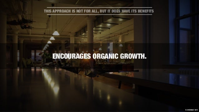 ENCOURAGES ORGANIC GROWTH. THIS APPROACH IS NOT FOR ALL, BUT IT DOES HAVE ITS BENEFITS © ANOMALY 2013