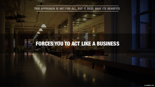 FORCES YOU TO ACT LIKE A BUSINESS THIS APPROACH IS NOT FOR ALL, BUT IT DOES HAVE ITS BENEFITS © ANOMALY 2013