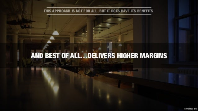 AND BEST OF ALL…DELIVERS HIGHER MARGINS THIS APPROACH IS NOT FOR ALL, BUT IT DOES HAVE ITS BENEFITS © ANOMALY 2013