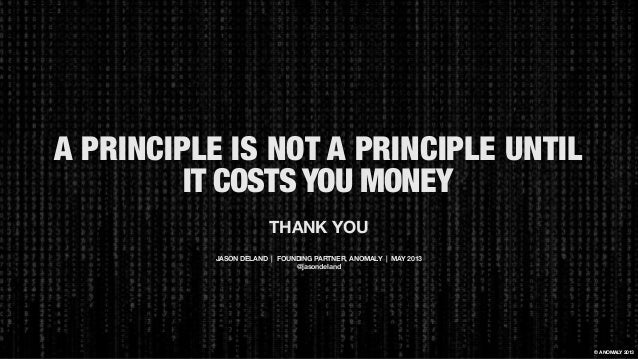 A PRINCIPLE IS NOT A PRINCIPLE UNTIL IT COSTS YOUMONEY © ANOMALY 2013 THANK YOU JASON DELAND   FOUNDING PARTNER, ANOMALY ...