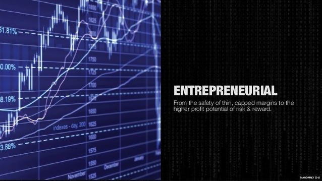 ENTREPRENEURIAL From the safety of thin, capped margins to the higher profit potential of risk & reward. © ANOMALY 2013