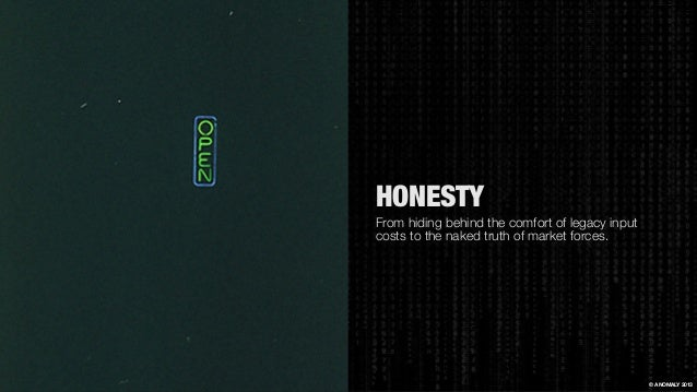 HONESTY From hiding behind the comfort of legacy input costs to the naked truth of market forces. © ANOMALY 2013