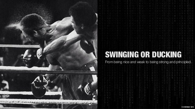 SWINGING OR DUCKING From being nice and weak to being strong and principled. © ANOMALY 2013