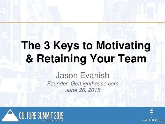 Jason @Evanish GetLighthouse.com The 3 Keys to Motivating & Retaining Your Team Jason Evanish Founder, GetLighthouse.com J...
