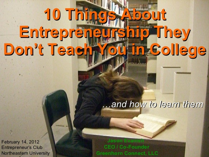 10 Things About Entrepreneurship They Don't Teach You in College … and how to learn them Jason Evanish  CEO / Co-Founder  ...