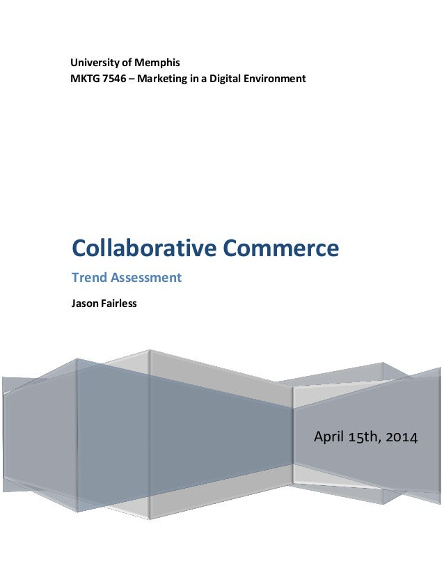 University of Memphis MKTG 7546 – Marketing in a Digital Environment April 15th, 2014 Collaborative Commerce Trend Assessm...