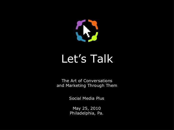 Let's Talk The Art of Conversations and Marketing Through Them <ul><li>Social Media Plus </li></ul><ul><li>May 25, 2010 </...
