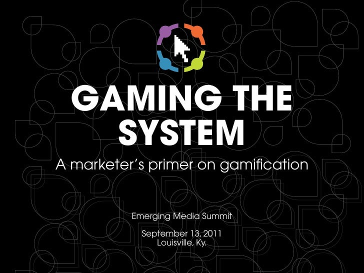 GAMING THE    SYSTEMA marketer's primer on gamification          Emerging Media Summit            September 13, 2011      ...