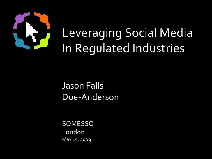 Leveraging Social Media In Regulated Industries Jason Falls Doe-Anderson SOMESSO London May 15, 2009