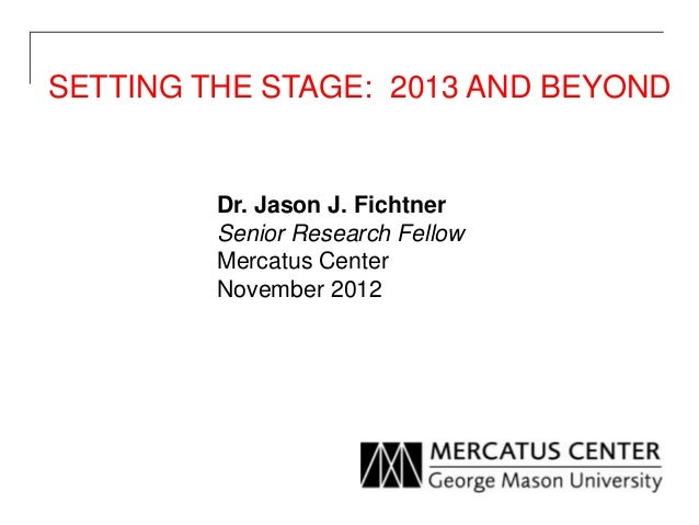 SETTING THE STAGE: 2013 AND BEYOND         Dr. Jason J. Fichtner         Senior Research Fellow         Mercatus Center   ...