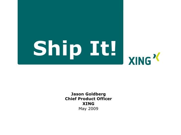 Ship It! <ul><li>Jason Goldberg </li></ul><ul><li>Chief Product Officer </li></ul><ul><li>XING </li></ul><ul><ul><li>May 2...