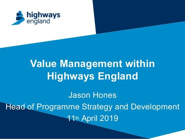 Value Management within Highways England Jason Hones Head of Programme Strategy and Development 11th April 2019