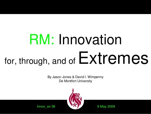 RM: Innovation for, through, and of Extremes By Jason Jones & David I. Wimpenny De Montfort University Innov_ex 09 9 May 2...