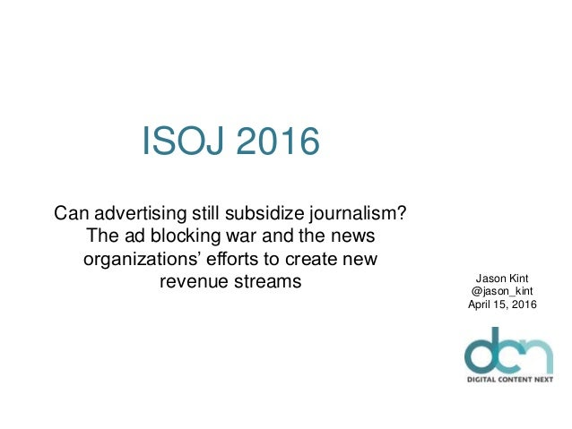 ISOJ 2016 Can advertising still subsidize journalism? The ad blocking war and the news organizations' efforts to create ne...