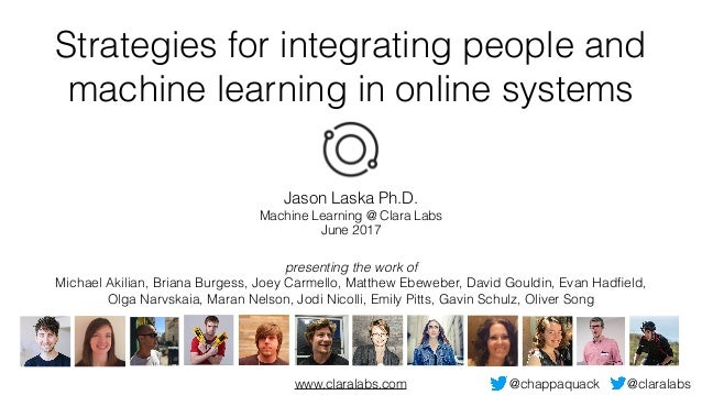 Strategies for integrating people and machine learning in online systems Jason Laska Ph.D. Machine Learning @ Clara Labs J...