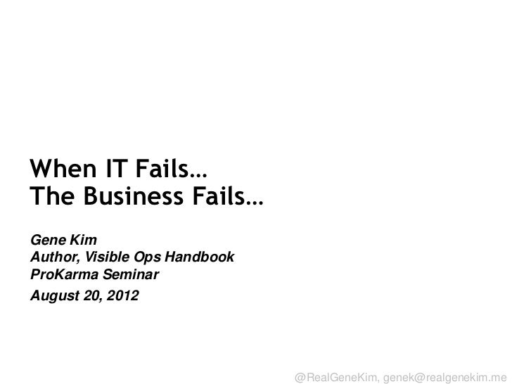 When IT Fails…The Business Fails…Gene KimAuthor, Visible Ops HandbookProKarma SeminarAugust 20, 2012Session ID:           ...
