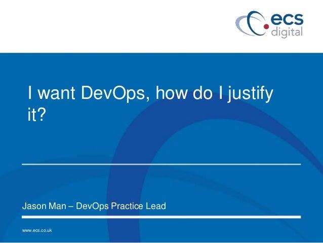 www.ecs.co.uk I want DevOps, how do I justify it? Jason Man – DevOps Practice Lead