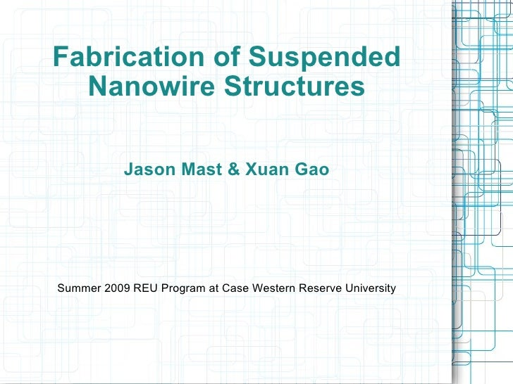 Fabrication of Suspended Nanowire Structures Jason Mast & Xuan Gao Summer 2009 REU Program at Case Western Reserve Univers...