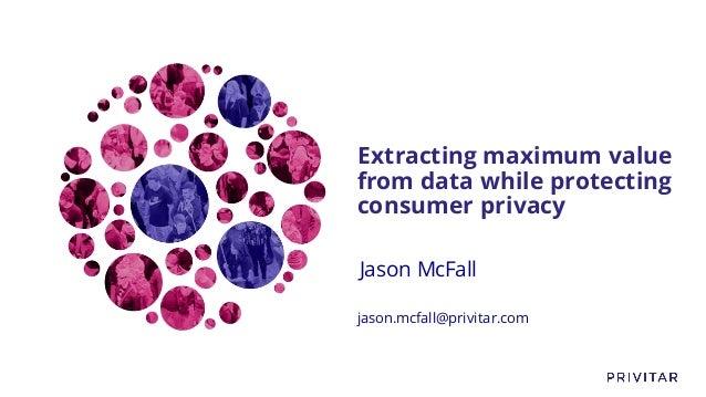 Extracting maximum value from data while protecting consumer privacy Jason McFall jason.mcfall@privitar.com