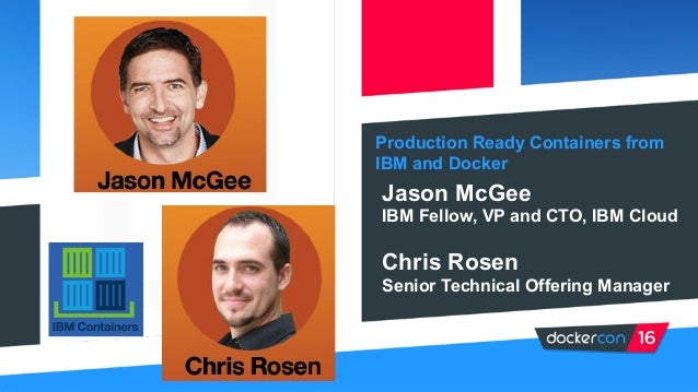 Production Ready Containers from IBM and Docker Jason McGee IBM Fellow, VP and CTO, IBM Cloud Chris Rosen Senior Technical...