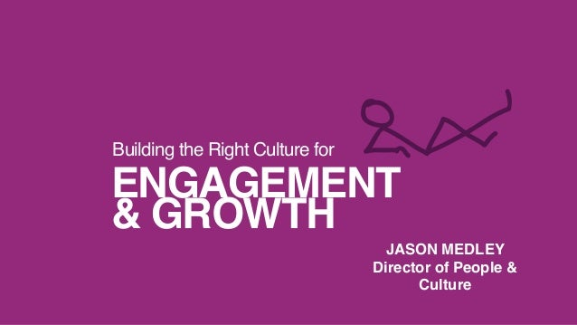 ENGAGEMENT & GROWTH Building the Right Culture for JASON MEDLEY Director of People & Culture
