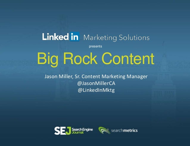Big Rock Content Jason Miller, Sr. Content Marketing Manager @JasonMillerCA @LinkedInMktg presents