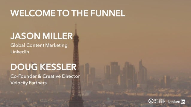 JASON MILLER Global Content Marketing LinkedIn WELCOME TO THE FUNNEL DOUG KESSLER Co-Founder & Creative Director Velocity ...