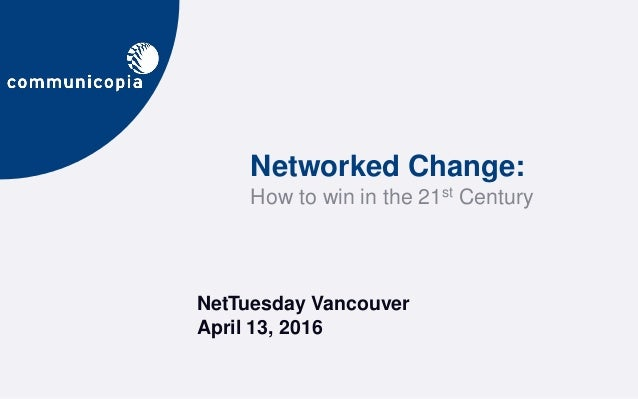 NetTuesday Vancouver April 13, 2016 Networked Change: How to win in the 21st Century