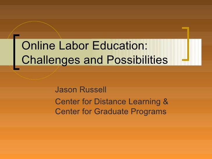 Online Labor Education: Challenges and Possibilities Jason Russell Center for Distance Learning & Center for Graduate Prog...