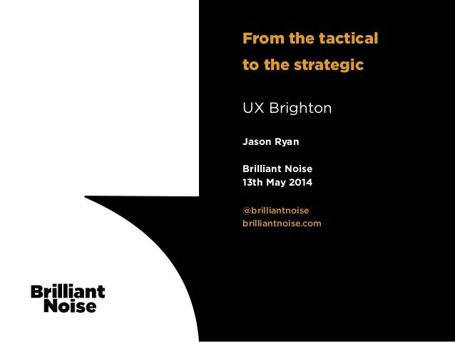 TextText @brilliantnoise brilliantnoise.com Jason Ryan Brilliant Noise 13th May 2014 UX Brighton From the tactical to the ...