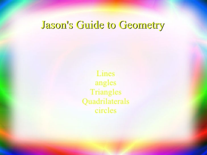Jason's Guide to Geometry  <ul><ul><li>Lines </li></ul></ul><ul><ul><li>angles </li></ul></ul><ul><ul><li>Triangles </li><...