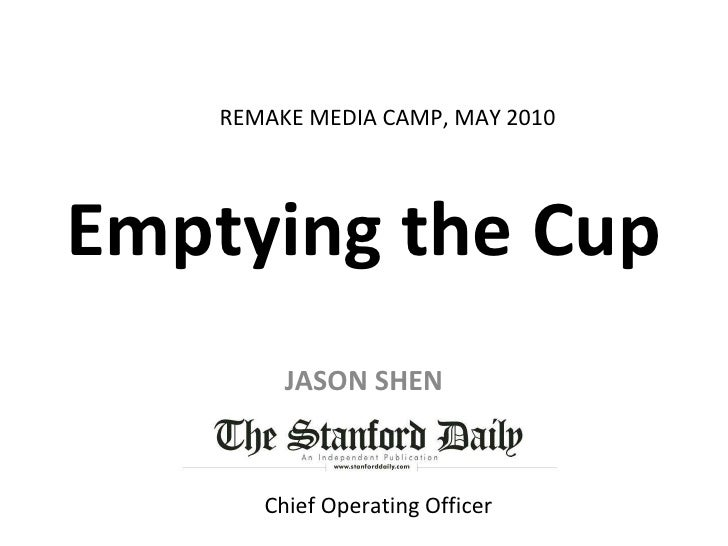 Emptying the Cup JASON SHEN REMAKE MEDIA CAMP, MAY 2010 Chief Operating Officer