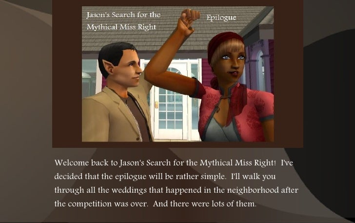 Welcome back to Jason's Search for the Mythical Miss Right! I've decided that the epilogue will be rather simple. I'll wal...